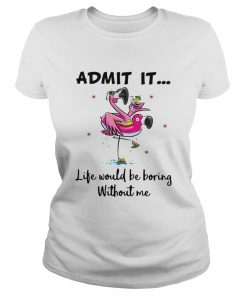 Flamingo admit it life would be boring without me  Classic Ladies