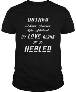 Hatred Never Ceases By Hatred By Love Alone It Is Healed Black  Unisex