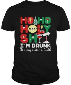 Ho ho holy shit Im drunk its my sisters fault  Unisex
