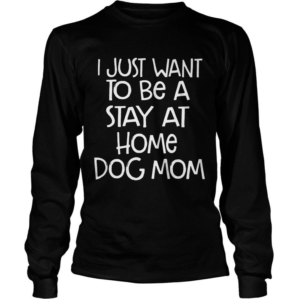 I Just Want To Be A Stay At Home Dog Mom Dogs Lovers Mothers Funny Sayings Shirts LongSleeve