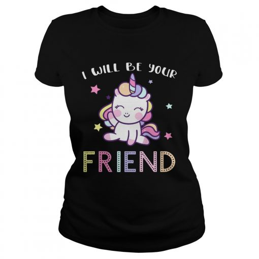 I Will Be Your Friend Stop Bullying Friendship Unicorn Shirt Classic Ladies