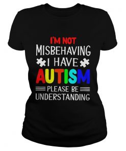 I am Not Misbehaving I Have Autism Please Be Understanding TShirt Classic Ladies