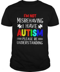 I am Not Misbehaving I Have Autism Please Be Understanding TShirt Unisex