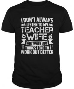 I dont always listen to teacher wife but when i do things tend to work out better  Unisex