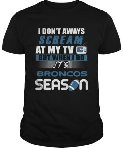 I dont aways scream at my TV but when I do Its Broncos season  Unisex