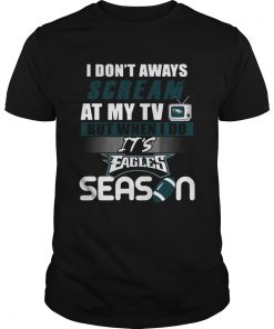 I dont aways scream at my TV but when I do Its Eagles season  Unisex
