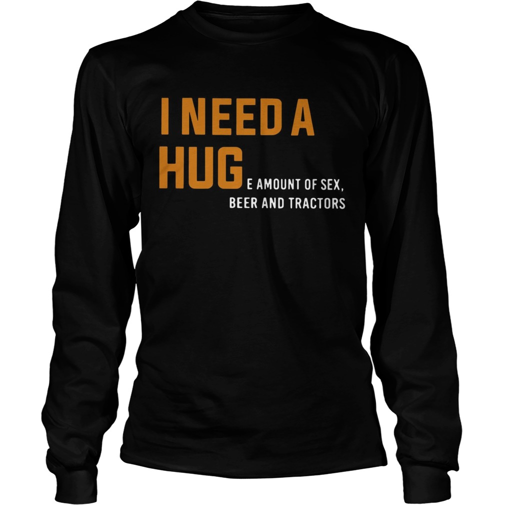 I need a huge amount of sex beer and tractors LongSleeve