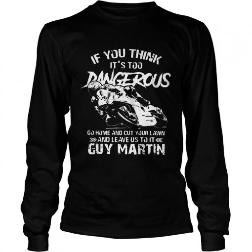 If you think Its too Dangerous go home and cut your lawn Guy Martin  LongSleeve
