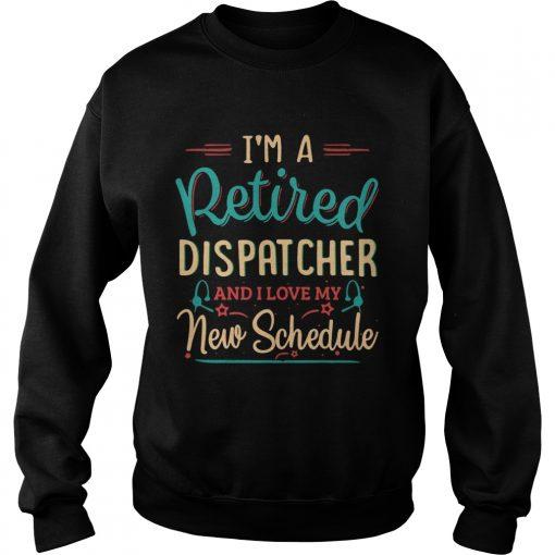 Im a retired dispatcher and I love my new schedule  Sweatshirt