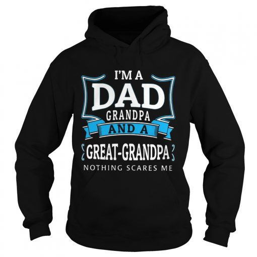 Im dad grandpa and a greatgrandpa nothing scares me  Hoodie