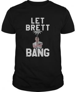 Let Brett Bang  Unisex