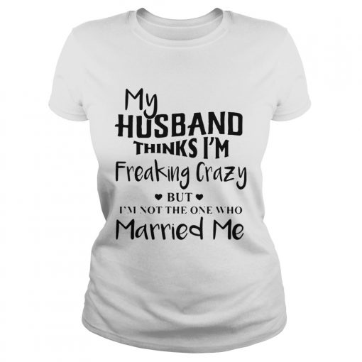 My husband thinks Im freaking crazy but Im not the one who Married me  Classic Ladies