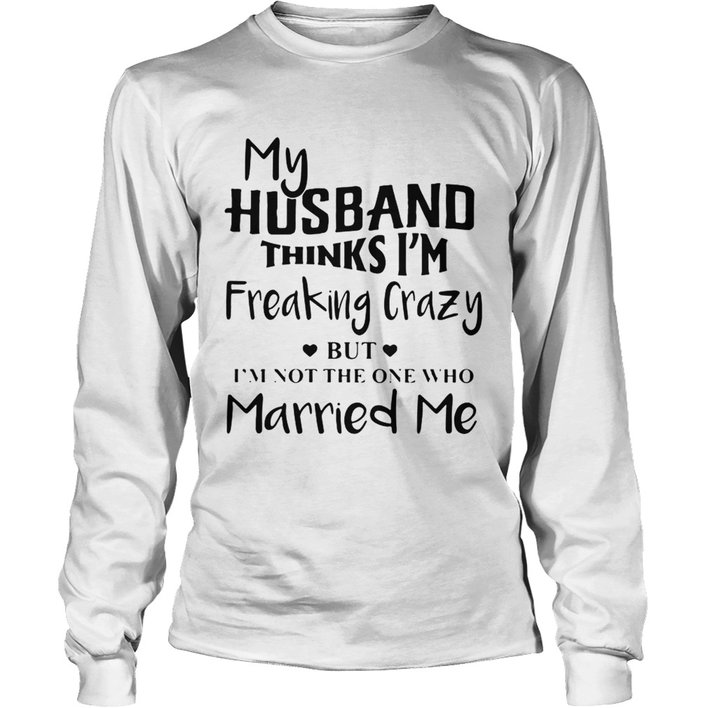 My husband thinks Im freaking crazy but Im not the one who Married me LongSleeve