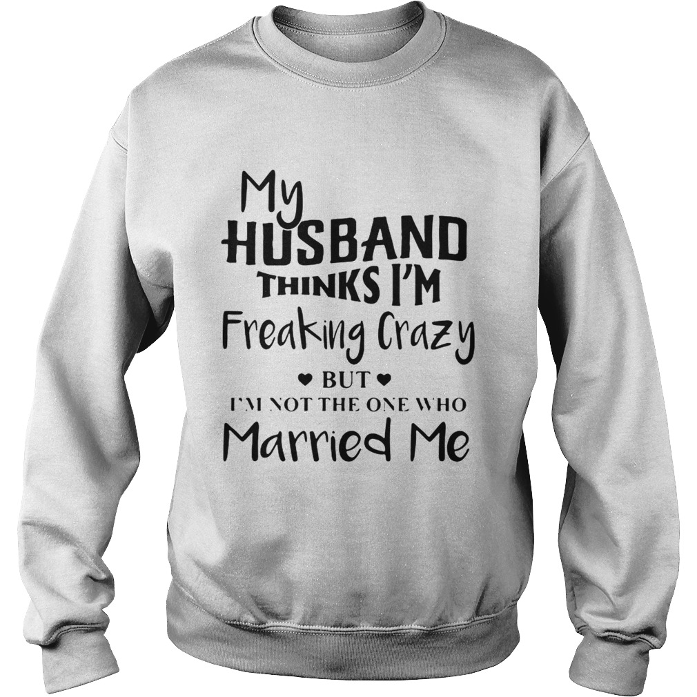 My husband thinks Im freaking crazy but Im not the one who Married me Sweatshirt