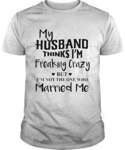 My husband thinks Im freaking crazy but Im not the one who Married me  Unisex