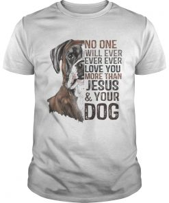 No One Will Ever Ever Ever Love You More Than Jesus And Your Dog Shirt Unisex