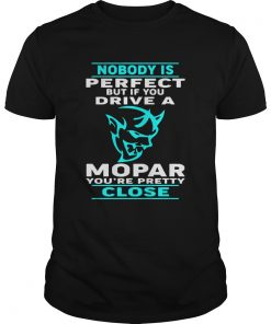Nobody Perfect But If You Drive A Mopar Youre Pretty Close T Unisex