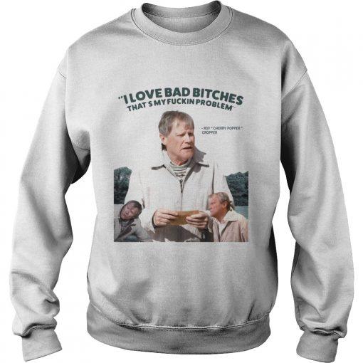 Roy Cherry Popper Cropper I love bad bitches thats my fuckin problem  Sweatshirt