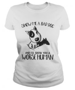 Show Me A Bad Dog And Ill Show You A Worse Human Sarcasm Pets Lovers Shirts Classic Ladies
