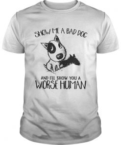 Show Me A Bad Dog And Ill Show You A Worse Human Sarcasm Pets Lovers Shirts Unisex