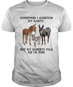 Sometimes I question my sanity but my donkeys told me Im fine  Unisex