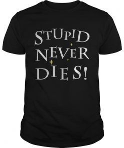 Stupid never dies Shirt Unisex