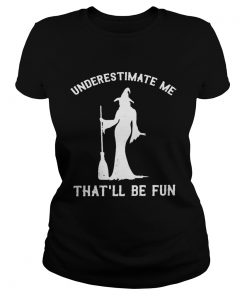 Witch underestimate me thatll be fun  Classic Ladies