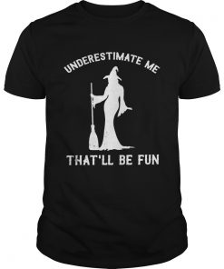Witch underestimate me thatll be fun  Unisex