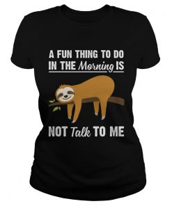 A Fun Thing To Do In The Morning Is Not Talk To Me Funny Sloth Shirt Classic Ladies