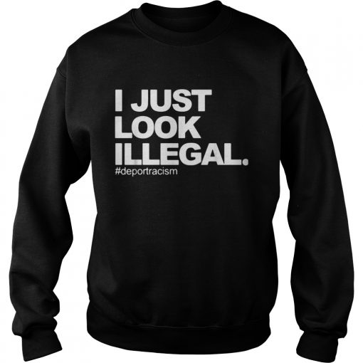 I just look Illegal deport racism  Sweatshirt