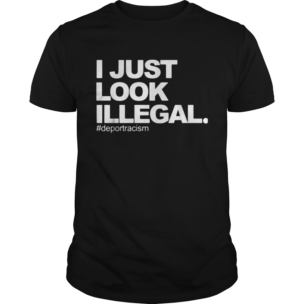 I just look Illegal deport racism Unisex