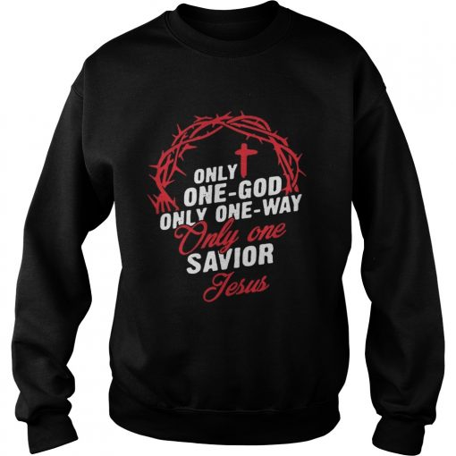 Only One God Only One Way Only One Savior Jesus Shirt Sweatshirt