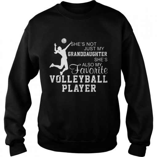 Shes not just my grandaughter shes also my favorite volleyball player  Sweatshirt