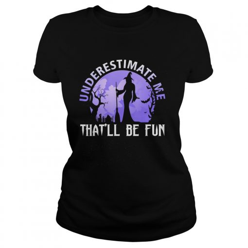 Underestimate Me Thatll Be Fun Witch Halloween Gift TShirt Classic Ladies