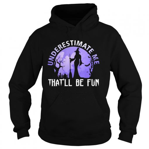 Underestimate Me Thatll Be Fun Witch Halloween Gift TShirt Hoodie