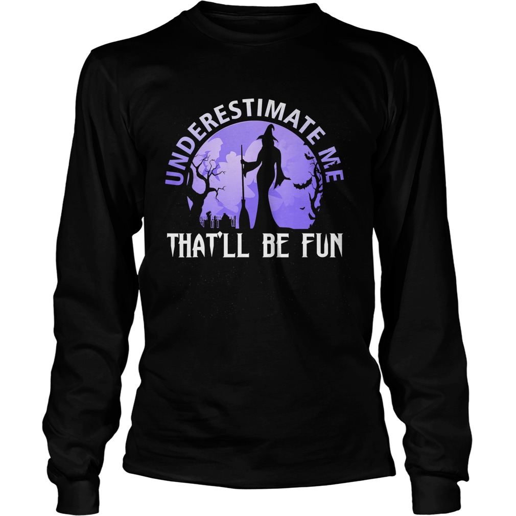 Underestimate Me Thatll Be Fun Witch Halloween Gift TShirt LongSleeve