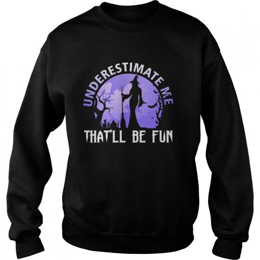 Underestimate Me Thatll Be Fun Witch Halloween Gift TShirt Sweatshirt