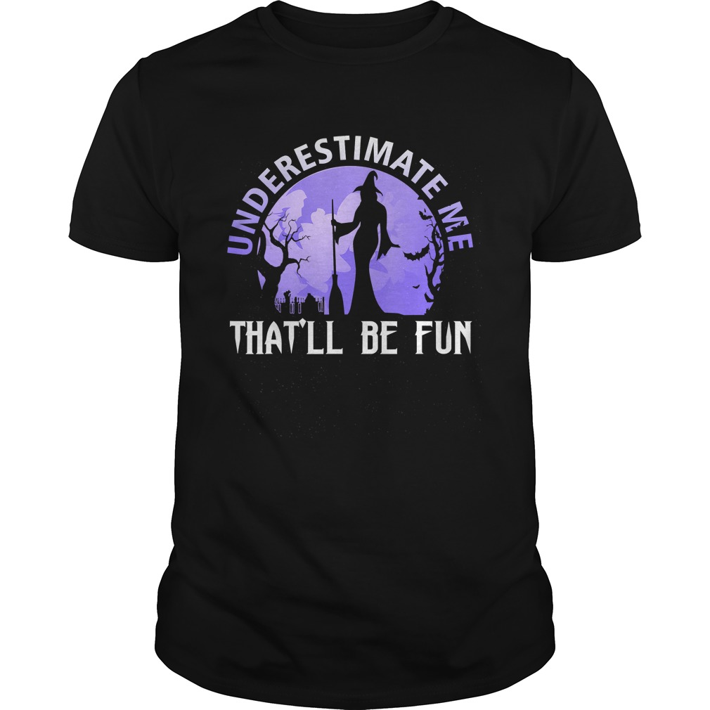 Underestimate Me Thatll Be Fun Witch Halloween Gift TShirt Unisex
