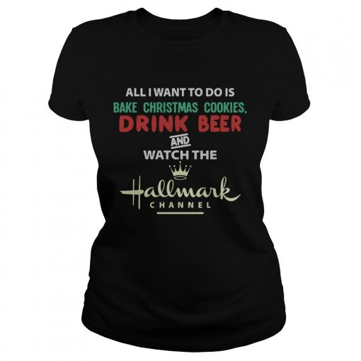 All I Want To Do Is Bake Christmas Cookies Drink Beer And Watch The Hallmark Shirt Classic Ladies