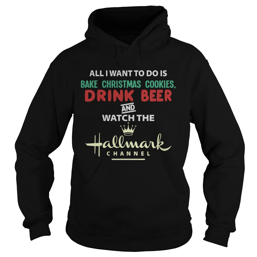 All I Want To Do Is Bake Christmas Cookies Drink Beer And Watch The Hallmark Shirt Hoodie