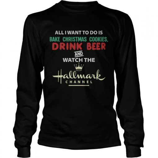 All I Want To Do Is Bake Christmas Cookies Drink Beer And Watch The Hallmark Shirt LongSleeve