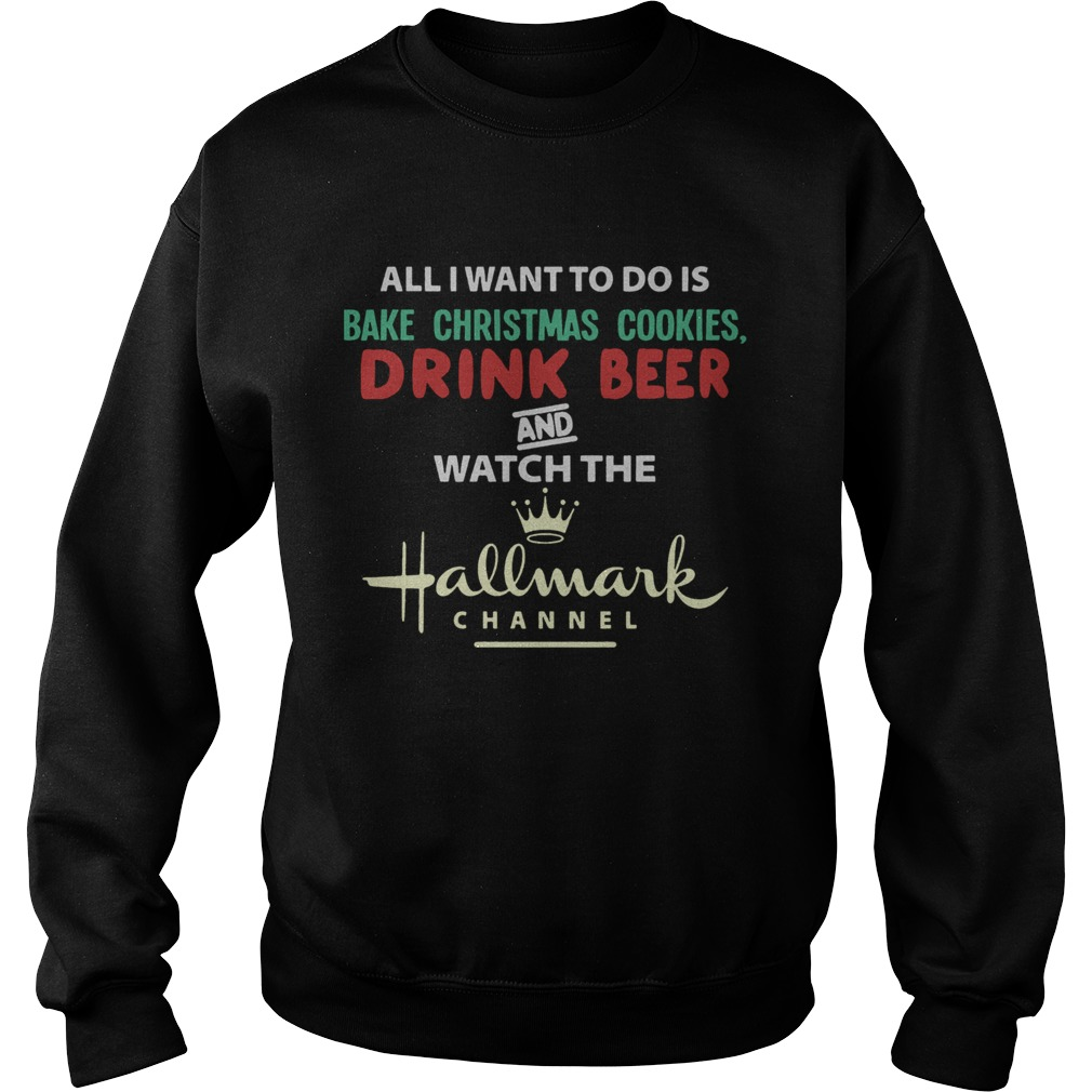 All I Want To Do Is Bake Christmas Cookies Drink Beer And Watch The Hallmark Shirt Sweatshirt