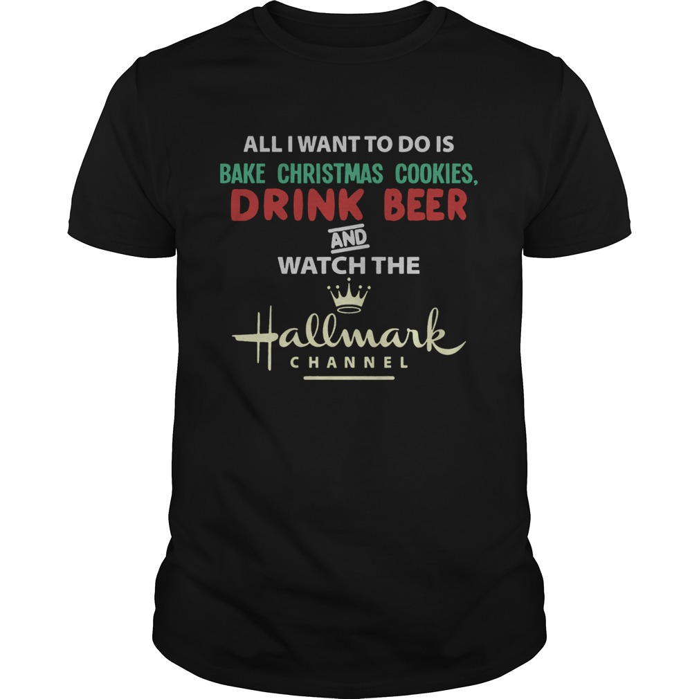 All I Want To Do Is Bake Christmas Cookies Drink Beer And Watch The Hallmark Shirt Unisex