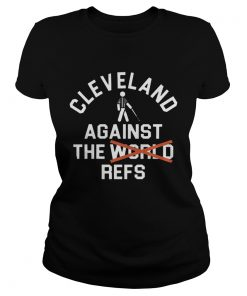 Cleveland Agains The Refs Not World Shirt Classic Ladies
