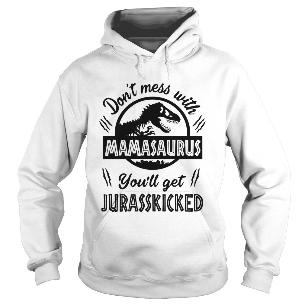 Dont mess with Mamasaurus youll get Jurasskicked Hoodie