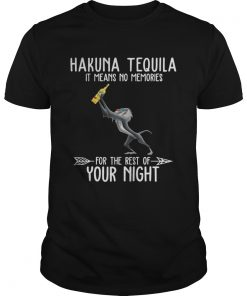 Hakuna Tequila it means no memories for the rest of your night  Unisex