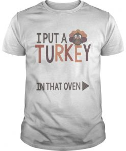 I put a Turkey in that oven  Unisex