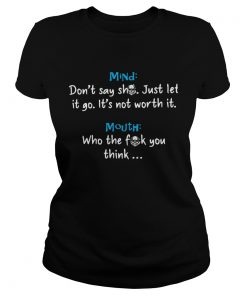 Mind Dont Say Shit Just Let It Go Its Not Worth It Mouth Who The Fuck You Think Shirt Classic Ladies