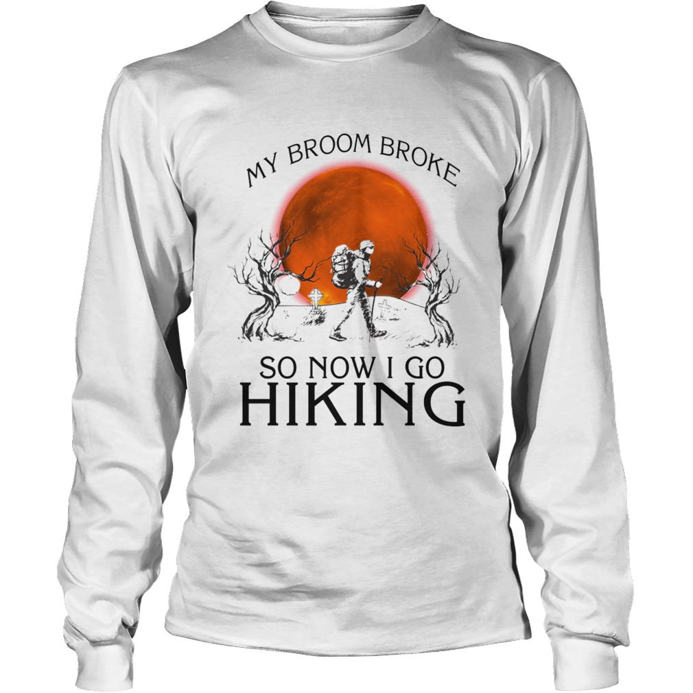 My broom broke so now i go hiking TShirt LongSleeve