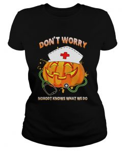 Nurse Dont Worry Nobody Knows What We Do TShirt Classic Ladies